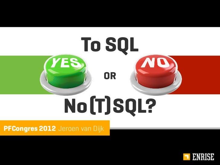 To SQL                             OR                 No (T) SQL?PFCongres 2012 Jeroen van Dijk