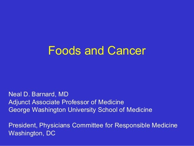 Foods and Cancer  Neal D. Barnard, MD Adjunct Associate Professor of Medicine George Washington University School of Medic...