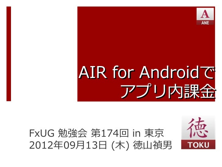 AIR for Androidで           アプリ内課金FxUG 勉強会 第174回 in 東京2012年09月13日 (木) 徳山禎男