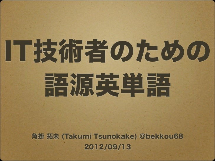 IT技術者のための  語源英単語 角掛 拓未 (Takumi Tsunokake) @bekkou68            2012/09/13