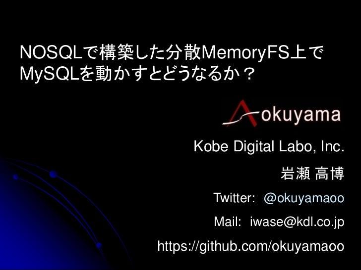 NOSQLで構築した分散MemoryFS上でMySQLを動かすとどうなるか?              Kobe Digital Labo, Inc.                           岩瀬 高博               ...
