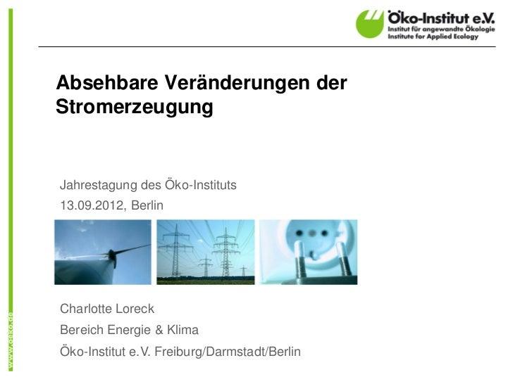 Absehbare Veränderungen derStromerzeugungJahrestagung des Öko-Instituts13.09.2012, BerlinCharlotte LoreckBereich Energie &...