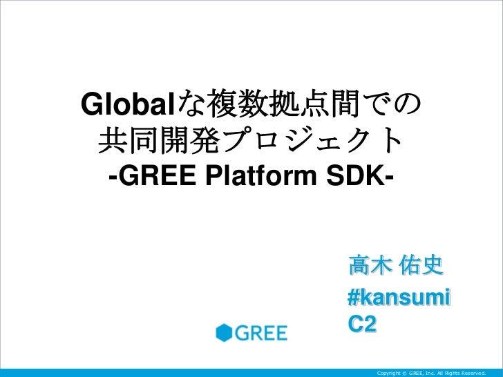 Globalな複数拠点間での 共同開発プロジェクト -GREE Platform SDK-                高木 佑史                #kansumi                C2              ...