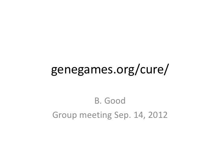 genegames.org/cure/        B. GoodGroup meeting Sep. 14, 2012