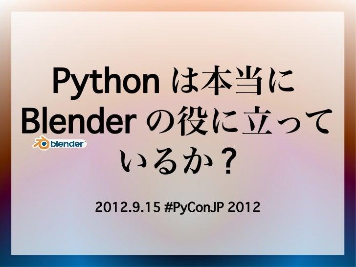Python は本当にBlender の役に立って      いるか ?   2012.9.15 #PyConJP 2012