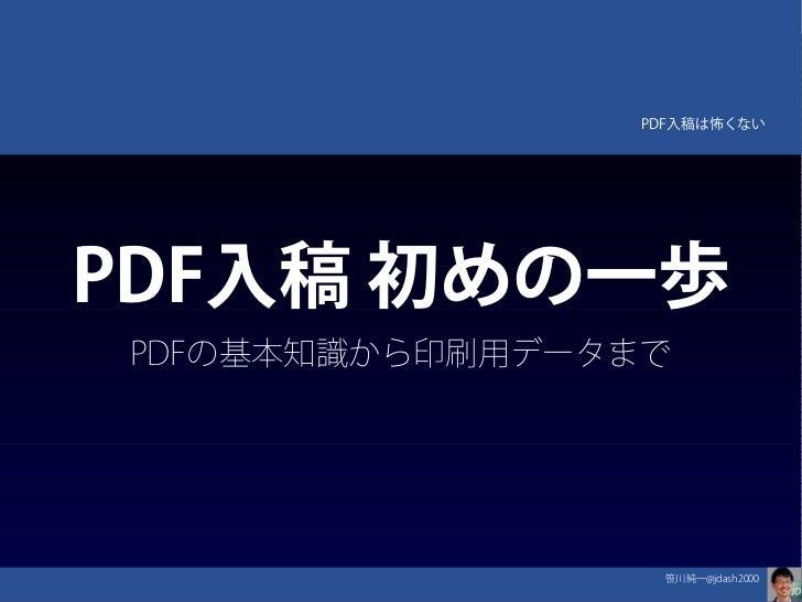 PDF入稿は怖くない    PDF入稿 初めの一歩    PDFの基本知識から印刷用データまで                     笹川純一@jdash2000