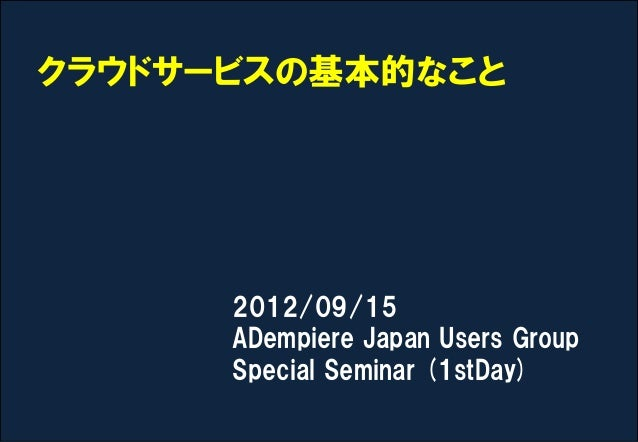 クラウドサービスの基本的なこと      2012/09/15      ADempiere Japan Users Group      Special Seminar (1stDay)