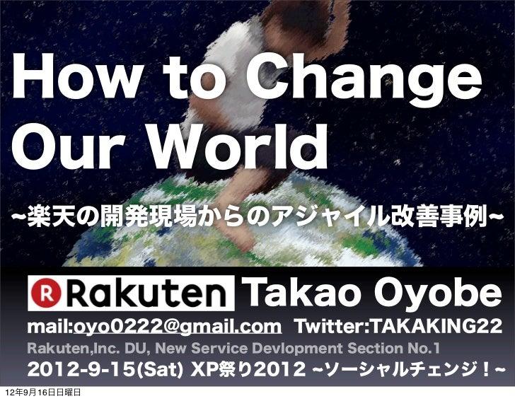 How to ChangeOur World   楽天の開発現場からのアジャイル改善事例                             Takao Oyobe   mail:oyo0222@gmail.com Twitter:TAKA...