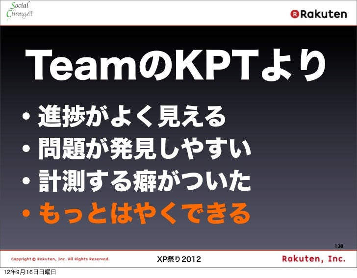 TeamのKPTより  ・進捗がよく見える  ・問題が発見しやすい  ・計測する癖がついた  ・もっとはやくできる                         138              XP祭り201212年9月16日日曜日