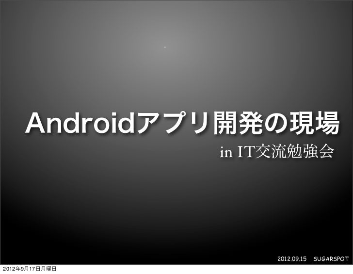 Androidアプリ開発の現場                in IT交流勉強会                     2012.09.15   SUGARSPOT2012年9月17日月曜日