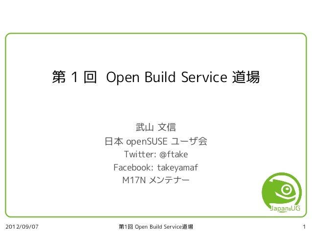 第 1 回 Open Build Service 道場                        武山 文信                   日本 openSUSE ユーザ会                       Twitter:...