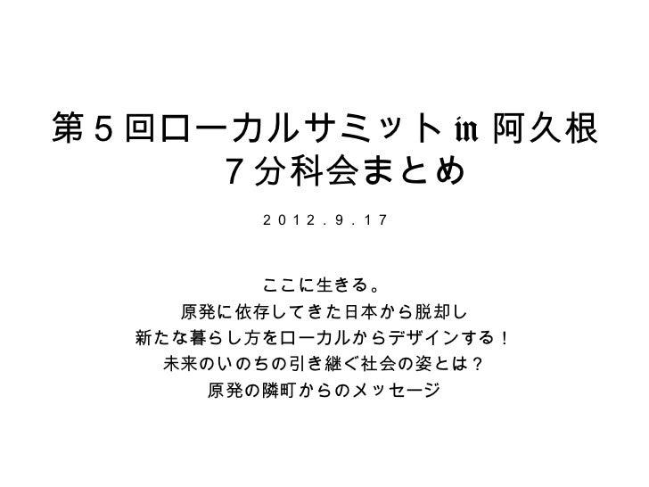 第5回ローカルサミット in 阿久根     7分科会まとめ        2012.9.17          ここに生きる。     原発に依存してきた日本から脱却し  新たな暮らし方をローカルからデザインする!    未来のいのちの引き継...