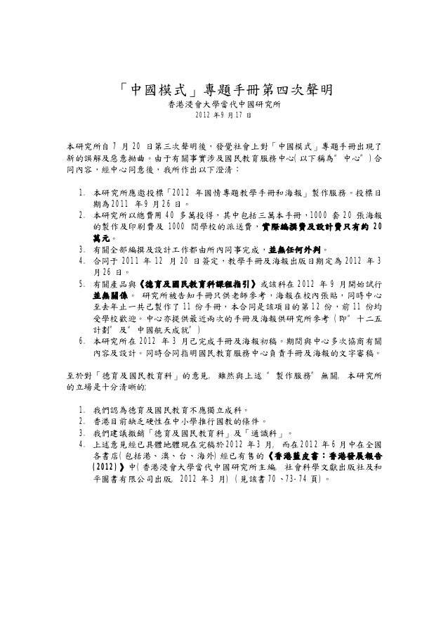 """「中國模式」專題手冊第四次聲明 香港浸會大學當代中國研究所 2012 年 9 月 17 日 本研究所自 7 月 20 日第三次聲明後,發覺社會上對「中國模式」專題手冊出現了 新的誤解及惡意拗曲。由于有關事實涉及國民教育服務中心(以下稱為""""中心""""..."""
