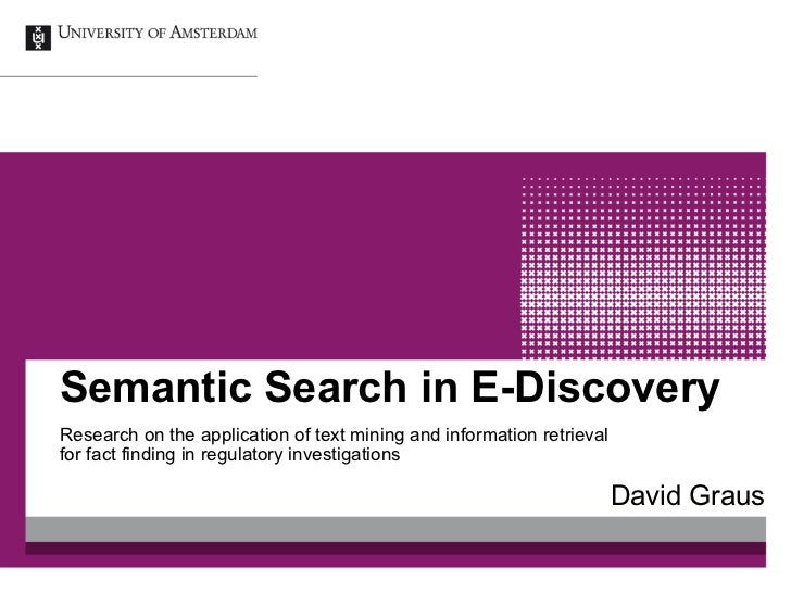 Semantic Search in E-DiscoveryResearch on the application of text mining and information retrievalfor fact finding in regu...