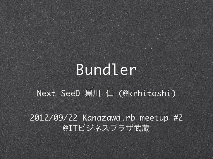 Bundler Next SeeD 黒川 仁 (@krhitoshi)2012/09/22 Kanazawa.rb meetup #2       @ITビジネスプラザ武蔵