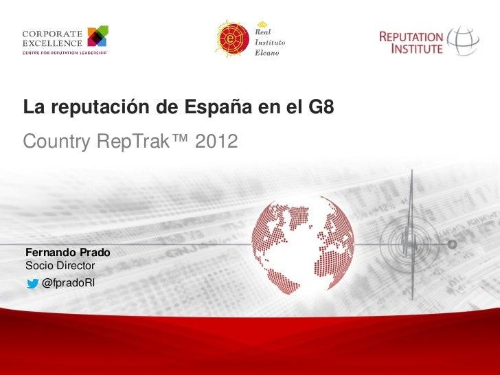 La reputación de España en el G8       Country RepTrak™ 2012        Fernando Prado        Socio Director               @fp...