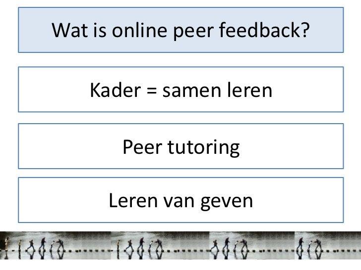 Wat is online peer feedback?    Kader = samen leren       Peer tutoring      Leren van geven