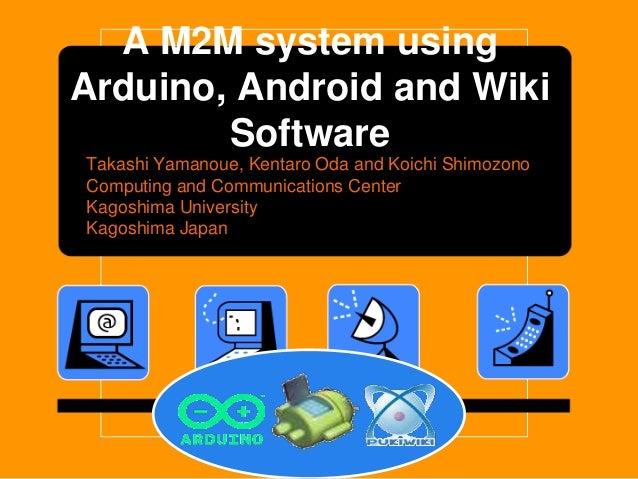A M2M system usingArduino, Android and Wiki        SoftwareTakashi Yamanoue, Kentaro Oda and Koichi ShimozonoComputing and...