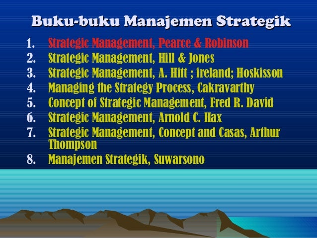 Buku-buku Manajemen Strategik1. Strategic Management, Pearce & Robinson2. Strategic Management, Hill & Jones3. Strategic M...