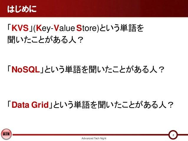 はじめに「KVS」(Key-Value Store)という単語を聞いたことがある人?「NoSQL」という単語を聞いたことがある人?「Data Grid」という単語を聞いたことがある人?                              ...