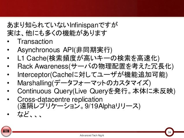 あまり知られていないInfinispanですが実は、他にも多くの機能があります• Transaction• Asynchronous API(非同期実行)• L1 Cache(検索頻度が高いキーの検索を高速化)• Rack Awareness(...
