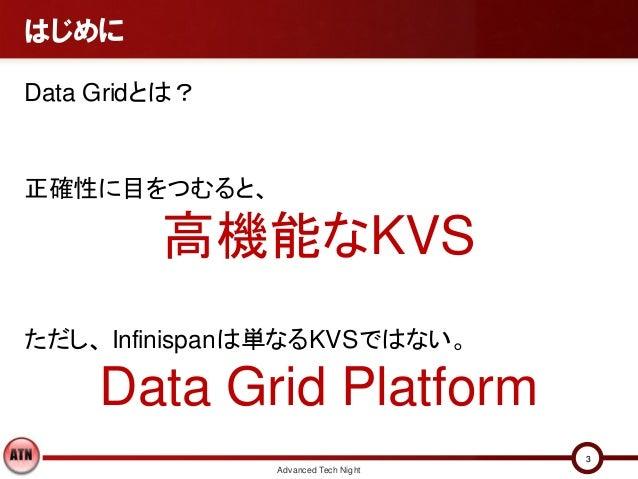 はじめにData Gridとは?正確性に目をつむると、         高機能なKVSただし、 Infinispanは単なるKVSではない。     Data Grid Platform                             ...