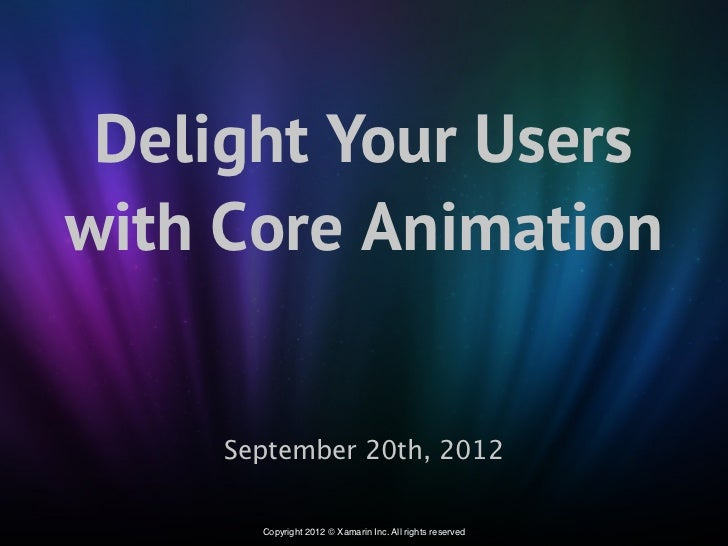 Delight Your Userswith Core Animation     September 20th, 2012       Copyright 2012 © Xamarin Inc. All rights reserved