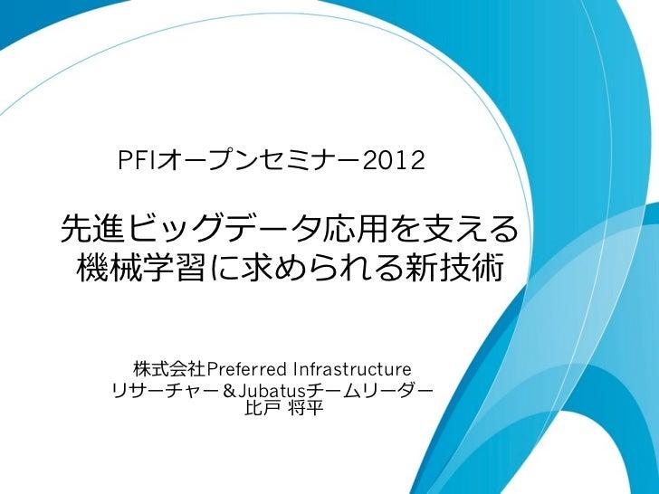 PFIオープンセミナー2012先進ビッグデータ応⽤用を⽀支える 機械学習に求められる新技術  株式会社Preferred Infrastructure リサーチャー&Jubatusチームリーダー          ⽐比⼾戸 将平
