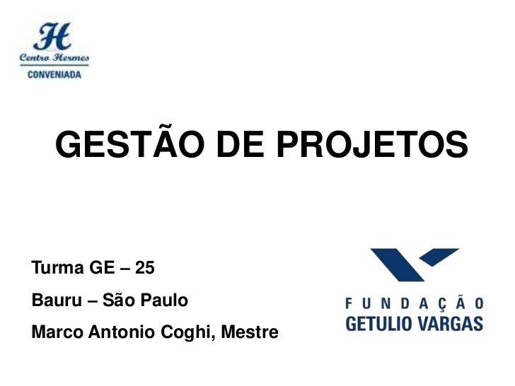 GESTÃO DE PROJETOSTurma GE – 25Bauru – São PauloMarco Antonio Coghi, Mestre