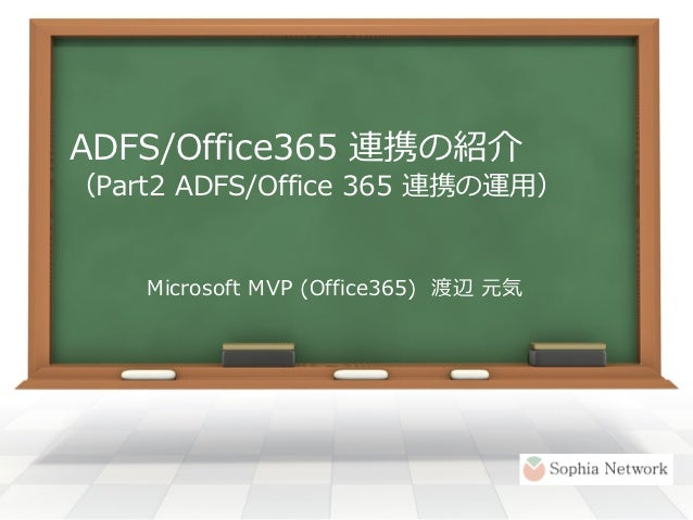 ADFS/Office365 連携の紹介(Part2 ADFS/Office 365 連携の運用)    Microsoft MVP (Office365) 渡辺 元気