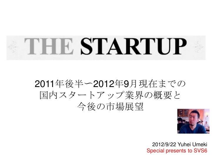 2011年後半〜2012年9月現在までの 国内スタートアップ業界の概要と      今後の市場展望                2012/9/22 Yuhei Umeki              Special presents to SVS6
