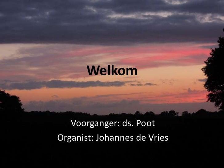 Welkom   Voorganger: ds. PootOrganist: Johannes de Vries