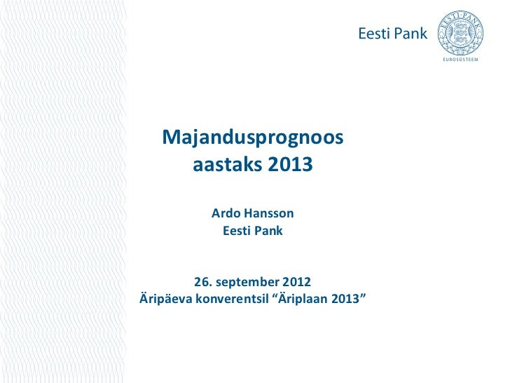 Majandusprognoos     aastaks 2013           Ardo Hansson            Eesti Pank         26. september 2012Äripäeva konveren...