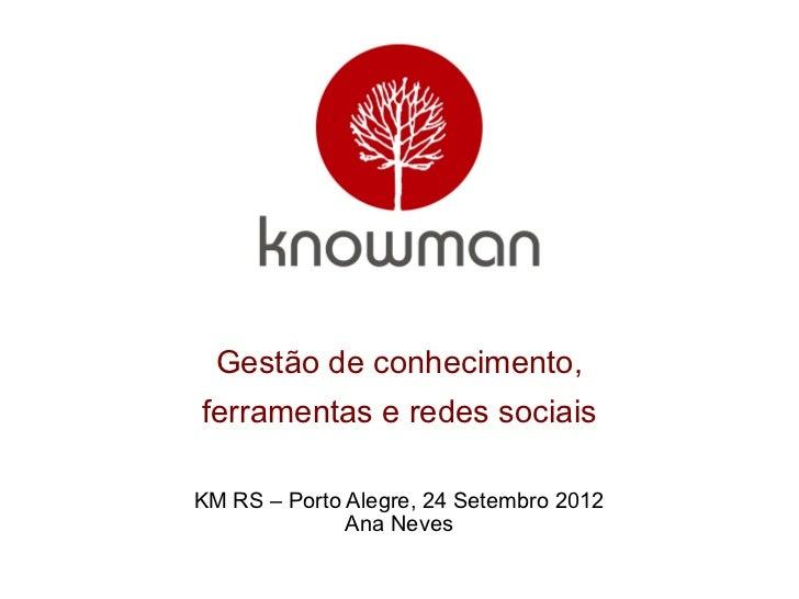 Gestão de conhecimento,ferramentas e redes sociaisKM RS – Porto Alegre, 24 Setembro 2012              Ana Neves