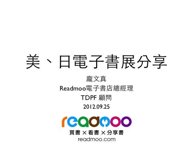 美、⽇日電⼦子書展分享         龐⽂文真  Readmoo電⼦子書店總經理        TDPF 顧問      2012.09.25