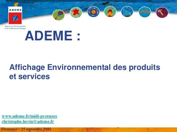 ADEME :    Affichage Environnemental des produits    et serviceswww.ademe.fr/midi-pyreneeschristophe.hevin@ademe.frFleuran...