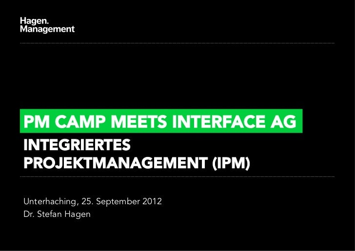 PM CAMP MEETS INTERFACE AGINTEGRIERTESPROJEKTMANAGEMENT (IPM)Unterhaching, 25. September 2012Dr. Stefan Hagen