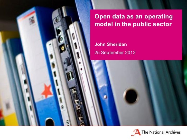 Open data as an operatingmodel in the public sectorJohn Sheridan25 September 2012