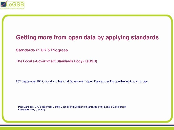 Getting more from open data by applying standardsStandards in UK & ProgressThe Local e-Government Standards Body (LeGSB)26...