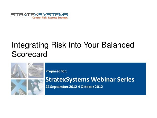 Integrating Risk Into Your Balanced Scorecard Prepared for: StratexSystems Webinar Series 27 September 2012 4 October 2012
