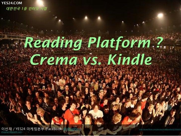 YES24.COM  대한민국 1등 인터넷 서점                    Reading Platform ?                     Crema vs. Kindle이선재 / YES24 마케팅본부 (Fac...