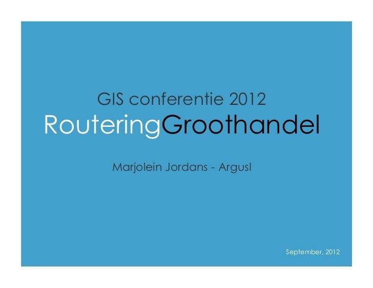 GIS conferentie 2012   RouteringGroothandel            Marjolein Jordans - ArgusITopic 1:                                 ...