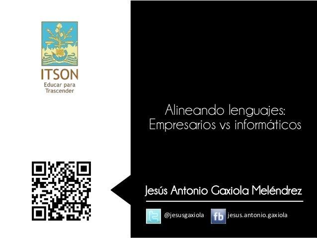 Alineando lenguajes:Empresarios vs informáticosJesús Antonio Gaxiola Meléndrez   @jesusgaxiola   jesus.antonio.gaxiola