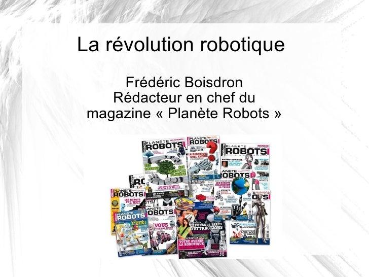 La révolution robotique Frédéric Boisdron Rédacteur en chef du magazine «Planète Robots»