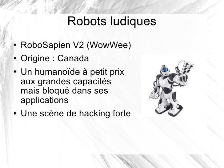 Robots ludiques <ul><li>RoboSapien V2 (WowWee) </li></ul><ul><li>Origine: Canada </li></ul><ul><li>Un humanoïde à petit p...