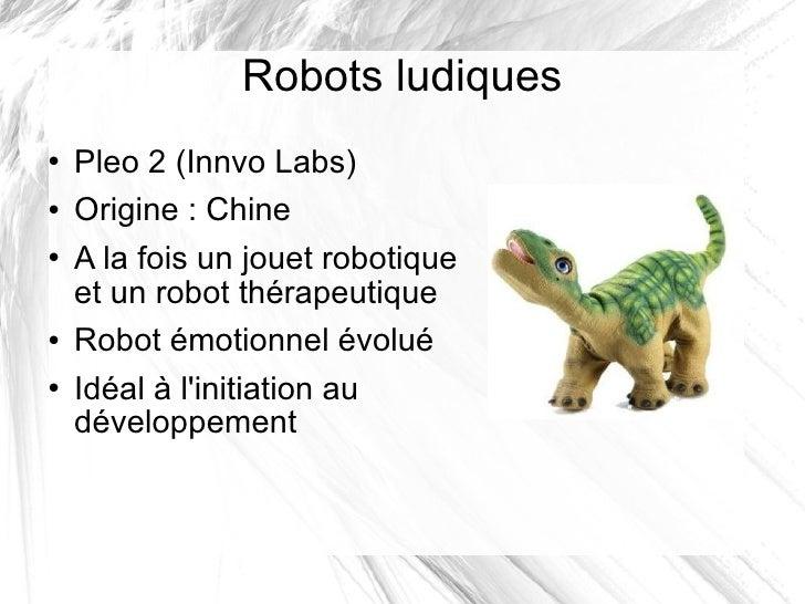 Robots ludiques <ul><li>Pleo 2 (Innvo Labs) </li></ul><ul><li>Origine: Chine </li></ul><ul><li>A la fois un jouet robotiq...