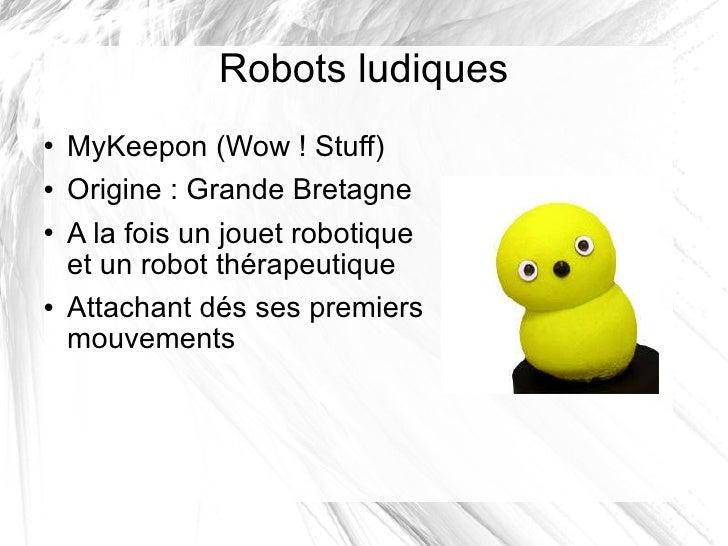 Robots ludiques <ul><li>MyKeepon (Wow! Stuff) </li></ul><ul><li>Origine: Grande Bretagne </li></ul><ul><li>A la fois un ...
