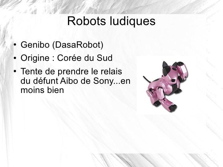 Robots ludiques <ul><li>Genibo (DasaRobot) </li></ul><ul><li>Origine: Corée du Sud </li></ul><ul><li>Tente de prendre le ...