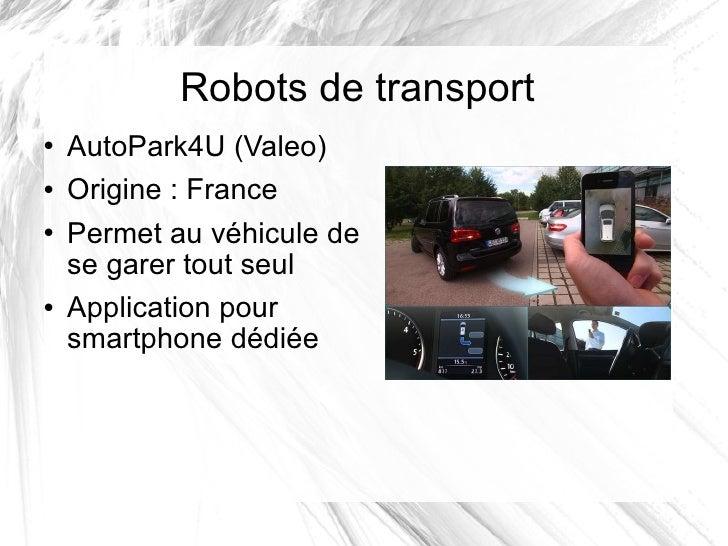 Robots de transport <ul><li>AutoPark4U (Valeo) </li></ul><ul><li>Origine: France </li></ul><ul><li>Permet au véhicule de ...
