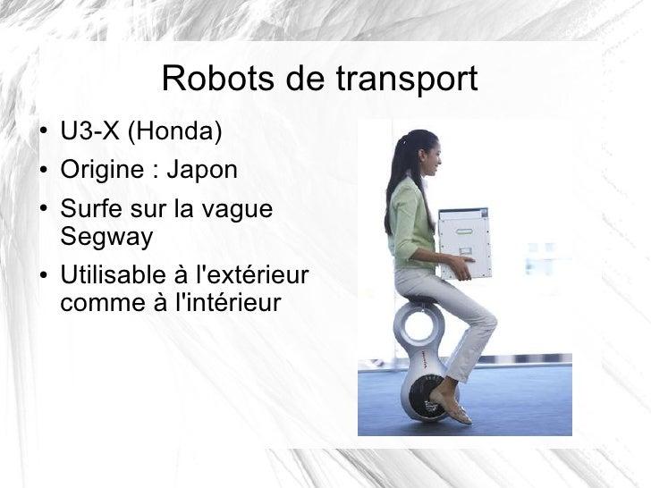 Robots de transport <ul><li>U3-X (Honda) </li></ul><ul><li>Origine: Japon </li></ul><ul><li>Surfe sur la vague Segway </l...